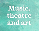 Music, Theatre and Art